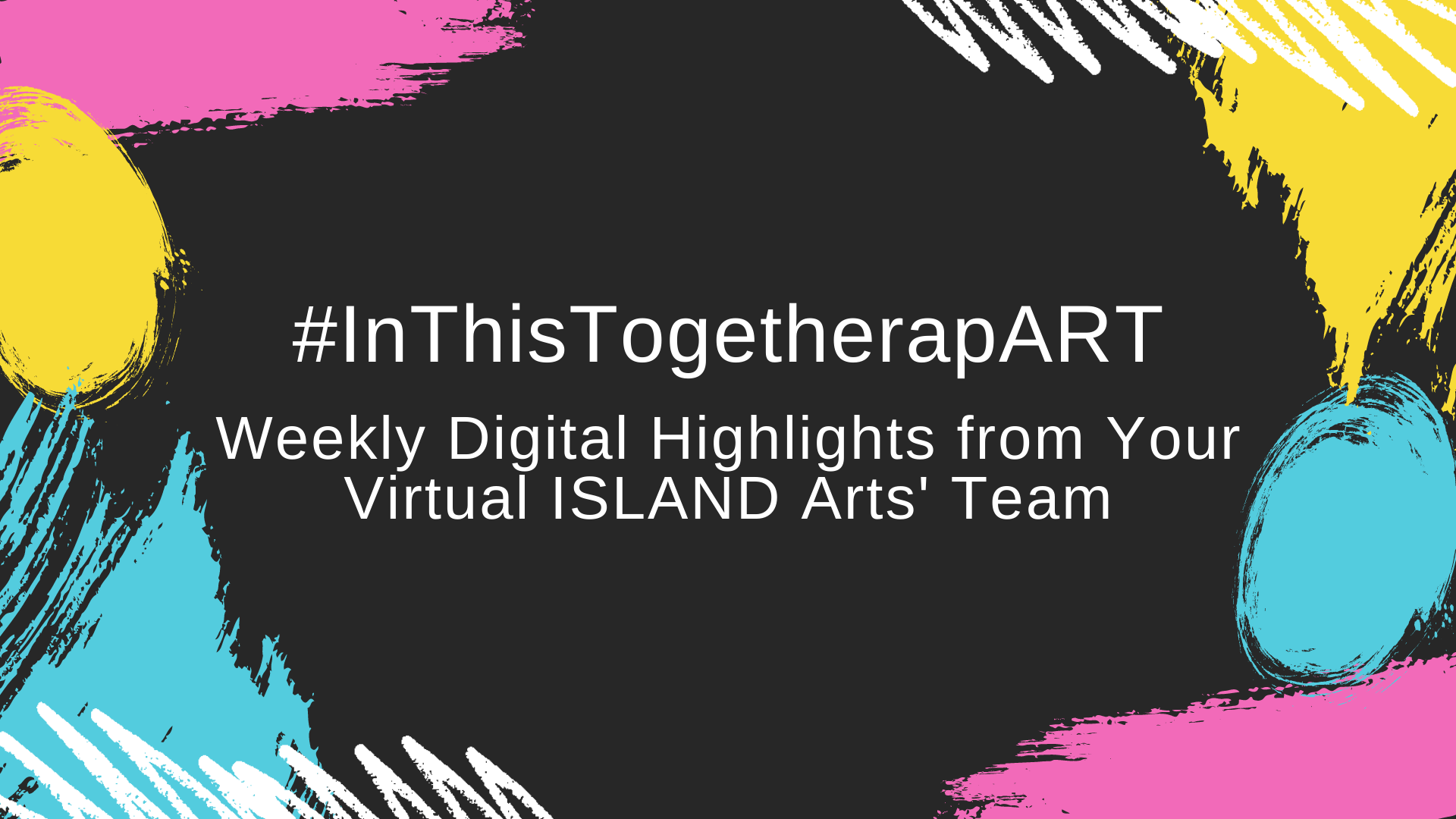 This Week's Digital Delights from Your Virtual ISLAND Arts' Team.